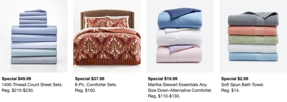 Special $49.99, 1400-Thread Count Sheet Sets, Reg. $210-$230, Special $37.99, 8-pc, Comforter Sets, Reg. $100, Special $19.99, Martha Stewart Essentials any, Reg. $110-$130, Special $2.99, Soft Spun Bath Towel, Reg. $14