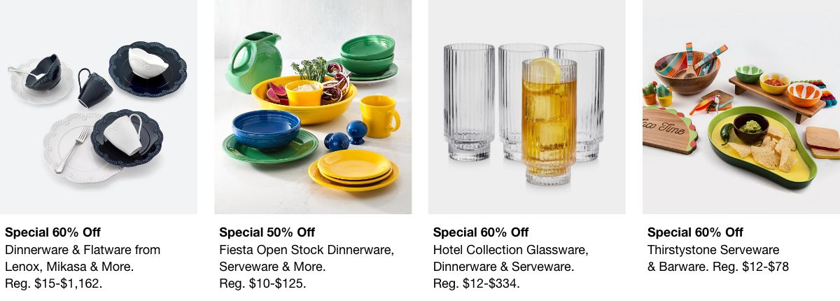 Special 60% off, Dinnerware and Flatware from Lenox, Mikasa and More, Reg. $15-$1,162, Special 500% off, Fiesta open Stock Dinnerware, Reg. $10-$125, Special 60% off, Hotel Collection Glassware, Reg. $12-$334, Special 60% off, Thirstystone Serveware, Reg