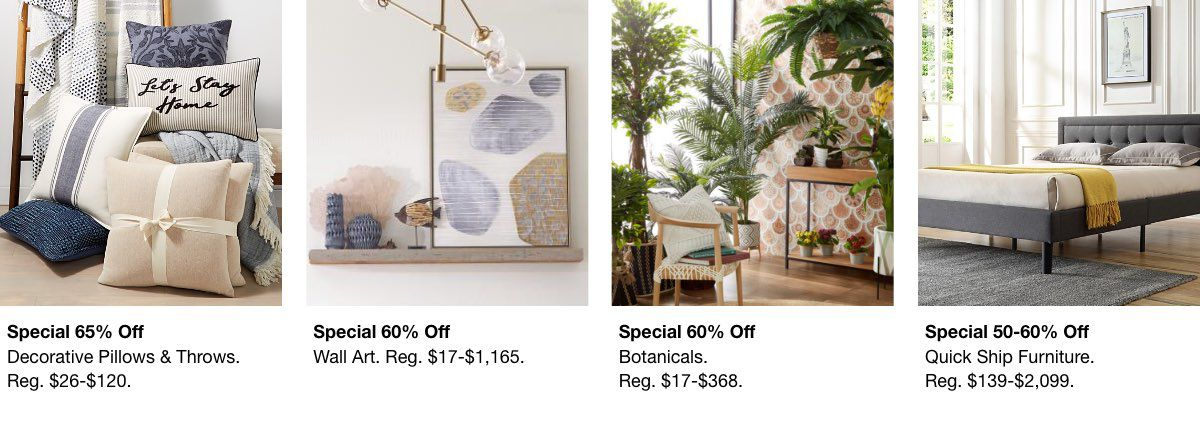 Special 65% off, Decorative Pillows, Reg. $26-$120, Special 60% off, Wall Art, Reg. $17-$1,165, Special 60% off, Botanicals, Reg. $17-$368, Special 50-60% off, Quick Ship Furniture, Reg. $139-$2,099