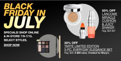 Black Friday in July, Specials! Shop online and in Store 7/9-7/15, Select styles, Shop Now, 50 percent Off Lancome Miracle Cushion and Juicy Shaker, 30 percent Off, Tarte Limited Edition 3-piece, Everyday Elegance Set