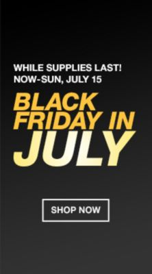While Supplies Last! Now-Sun, July 15, Black Friday in July, Shop Now