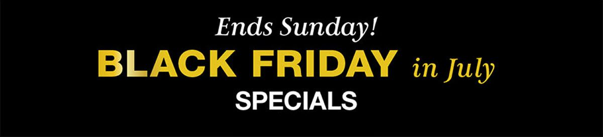Ends Sunday! Black Friday in July, Specials Ends 7/14