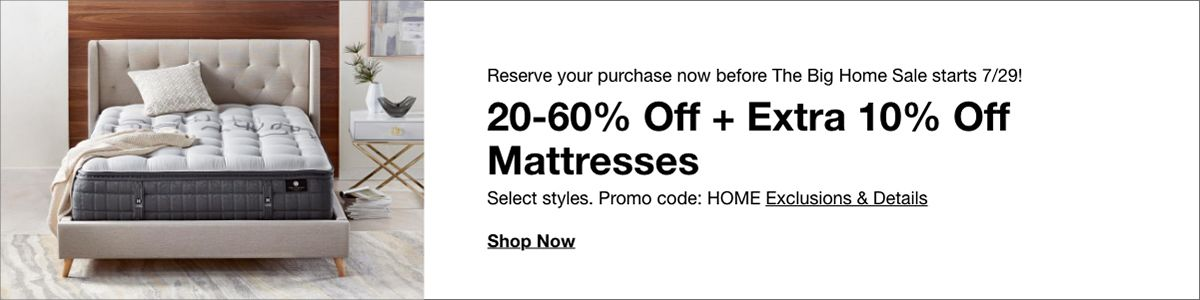 Reserve your purchase now before the big home sale start, 20-60% Off + Extra 10% Off Mattresses, Select styles, Promo code: HOME Exclusions and Details