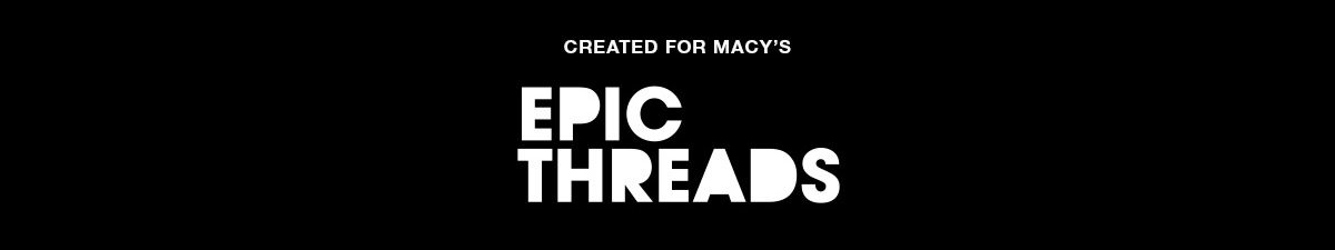 Created for Macy's, Epic Threads