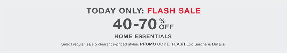 Today Only: Flash Sale, 40-70 percent Off, Home Essentials, Promo Code: FLASH, Exclusions and Details