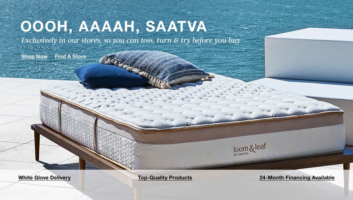 Oooh, Aaaah, Saatva, Exclusively in our stores, so you can toss, turn and try before you buy, Shop Now, Find a Store, White Glove Delivery, Top-Quality Products, 24-Month Financing Available