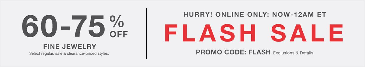 60-70 percent Off, Fine Jewelry Select regular, sale and clearance-priced styles. Hurry! Online Only: Now-12 am et, Flash Sale, PROMO CODE: FLASH, Exclusion and Details