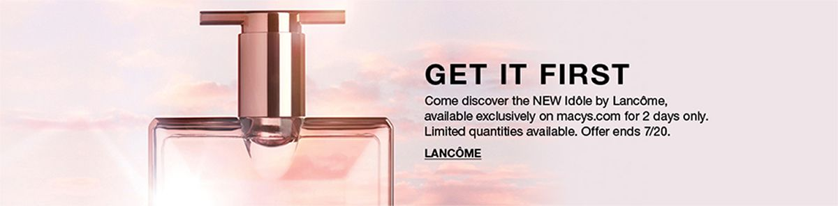 Get it First, Come discover the New Idole by Lancome, available exclusively on macys.com for 2 days only, Limited quantities available, Offer ends 7/20, Lancome