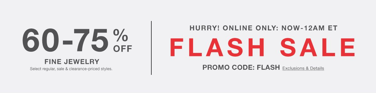 60-70 percent Off, Fine Jewelry, Select regular, sale and clearance-priced styles. Hurry! Online Only : Now-12 am et, Flash Sale, PROMO CODE: FLASH, Exclusion and Details
