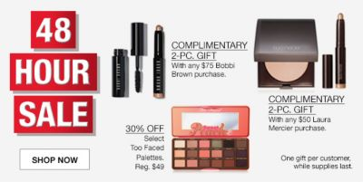 48 Hour Sale, Complimentary 2-Piece Gift, 30 percent Off, Select Too Faced, Complimentary 2-Piece Gift, with any $50 Laura Mercier purchase, One gift per customer while supplies last