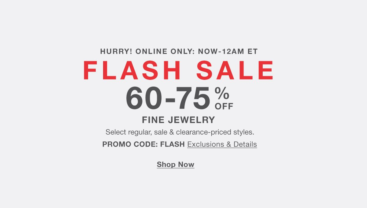 Hurry! Online Only : Now-12 am et, Flash Sale, 60-70 percent Off, Fine Jewelry, Select regular, sale and clearance-priced styles 60-70 percent Off, Fine Jewelry, PROMO CODE: FLASH, Exclusion and Details, Shop Now
