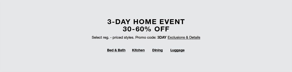 3-Day Home Event 30-60 percent Off, Promo code: 3DAY, Exclusions and Details, Bed and Bath, Kitchen, Dining, Luggage