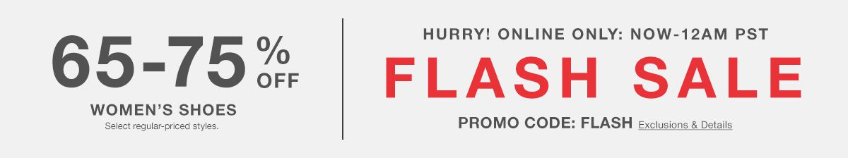 65-75 percent Off, Women's Shoes, Select regular-priced styles, Hurry! Online Only: Now – 12AM PST, Flash Sale, Promo Code: FLASH Exclusions and Details