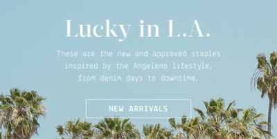 Lucky in L.A, These are the new and approved staples inspired by the Angeleno lifestyle, from denim days to downtime, New Arrivals
