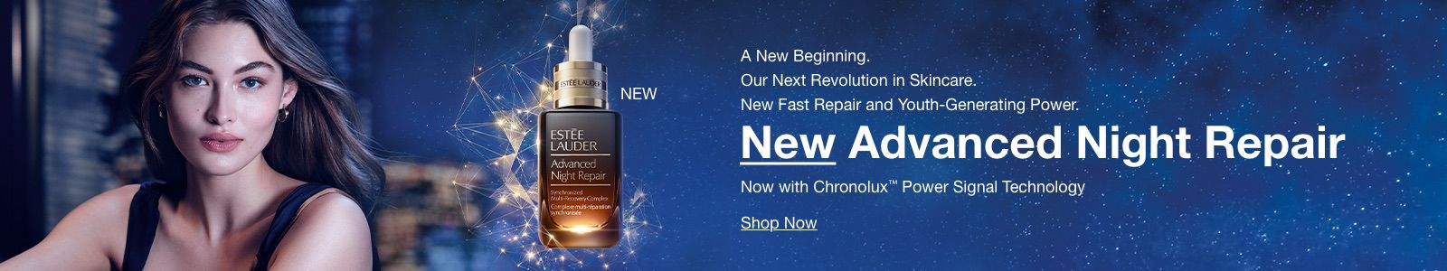 A New Beginning Our Next Revolution in Skincare, New Fast Repair and Youth-Generation Power, New Advanced Night Repair, Now with ChronoluxTM Power Signal Technology