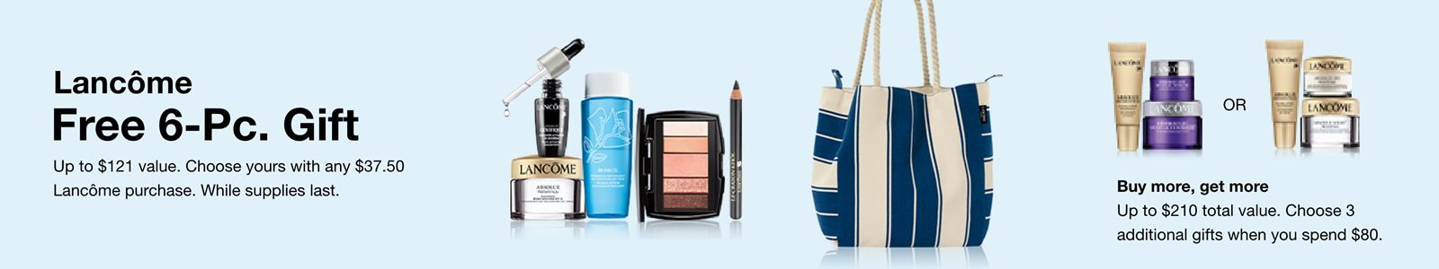 Lancome, Free 6-piece, Gift, Up to $121 value, Choose yours with any $37.50, Lancome purchase, While supplies last, Buy More, Get more Up to $210 total value, Choose 3 additional gifts when you spend $80