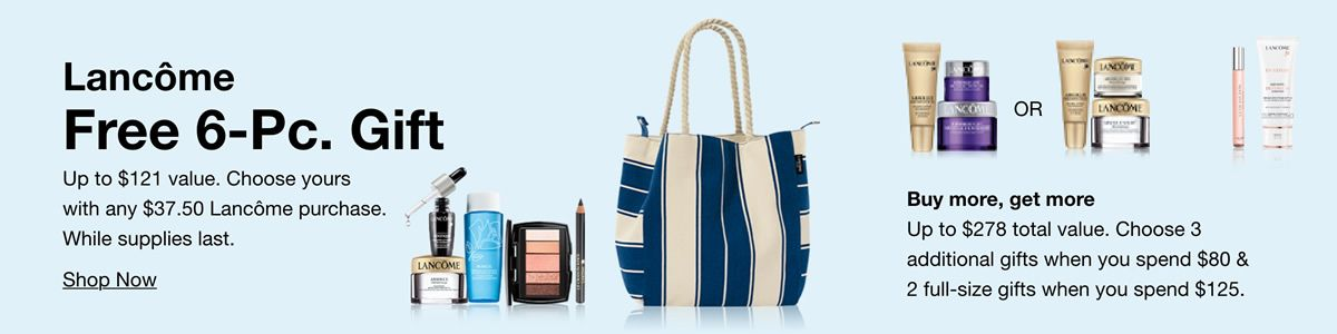 Lancome, Free 6-piece, Gift, Up to $121 value, Choose yours with any $37.50, Lancome purchase, While supplies last, Buy more, get more, Up to $278 total value, Choose 3 additional gifts when you spend $80 and 2 full-size gifts when you spend $125