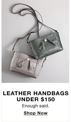 Leather Handbags Under $150, Enough said, Shop Now