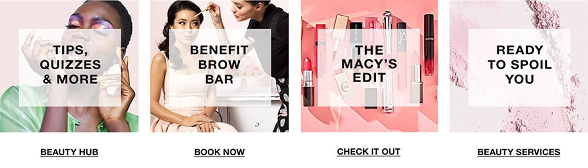 Tips, Quizzes and More, Beauty Hub, Benefit Brow Bar, Book Now, The Macy's Edit, Check it Out, Ready to Spoil You, Beauty Services