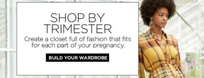 Shop by Trimester, Create a closet full of fashion that fits for each part of your pregnancy, Build Your Wardrobe