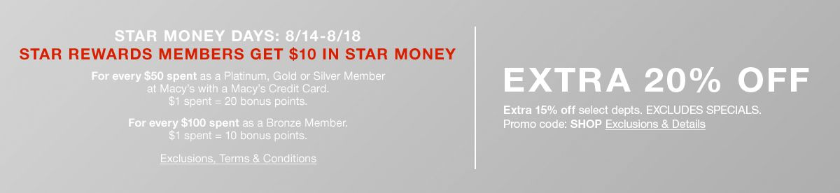 Star Money Days: 8/14-8/18, Exclusions, Terms and Conditions, Extra 20 percent off, Extra 15 percent off select departments, Promo code: SHOP Exclusions and Details