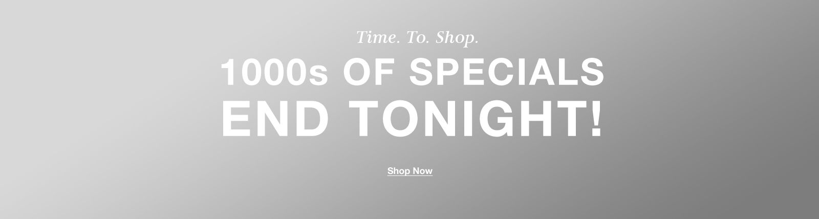 Time to Shop, 1000s of Specials End Tonight! Shop Now