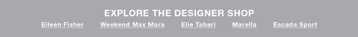 Explore the designer Shop, Eileen Fisher, Weekend Max Mara, Elie Tahari, Marella, Escada Sport