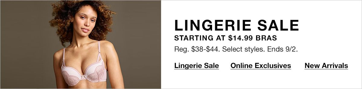 Lingerie Sale, Starting at $14.99 Bras, Reg. $38-$44, Select styles, Ends 9/2, Lingerie Sale, Online Exclusives, New Arrivals