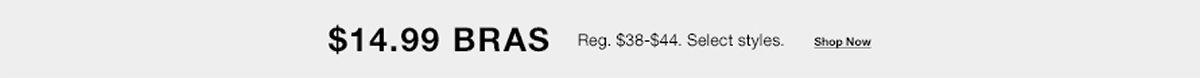$ 14.99 Bras Reg, $38-$44, Select styles, Shop Now