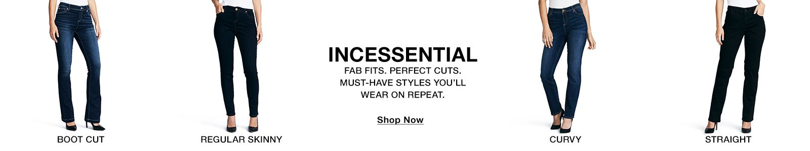 Boot cut, Regular Skinny, Incessential fab Fits, Perfect cuts, Must Have Styles you'll Wear on Repeat, Shop Now, Curvy, Straightt