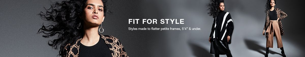 "Fit For Style, Style made to flatter petite frames,5'4"" and under"