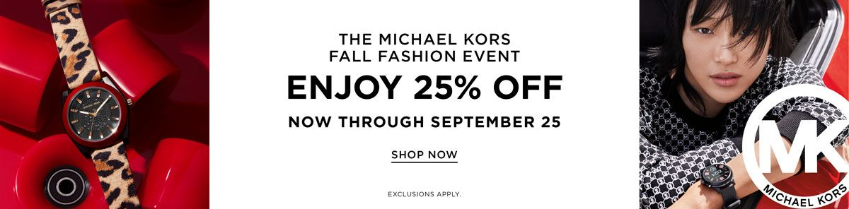The Michael Kors, Fall Fashion Event, Enjoy 25 percent Off, Now Through September 25, Shop Now, Shop Now, Exclusions Apply
