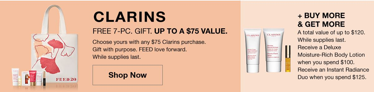 Clarins Free 7 piece Gift Up To a $75 Value, Shop Now + Buy More and Get More, Al  total value of up to $120, Receive a Deluxe Moisture-Rich Body Lotion when you spend $100, Receive an Instant Radiance Duo when you spend $125