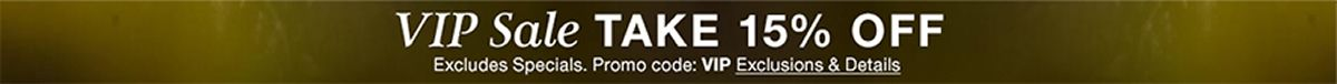 VIP Sale Take 15 percent off, Excludes Specials, Promo code: VIP Exclusions and Details