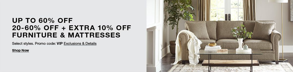 up to 60 percent off, 20-60 percent off plus Extra 10 percent off, Furniture and Mattresses, Promo code: VIP Exclusions and Details, Shop Now