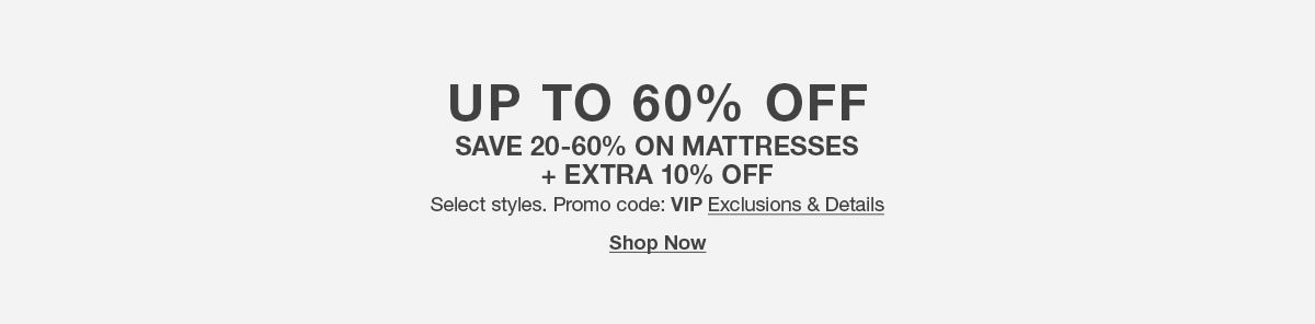 up to 60 percent off, Save 20-60 percent on Mattresses plus Extra 10 percent off, Promo code: VIP Exclusions and Details, Shop Now