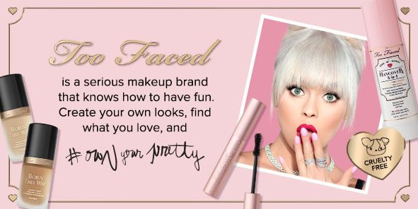 Too Faced, is a serious makeup brand that knows how to have fun, Create your own looks, Find what you love, and how your pretty