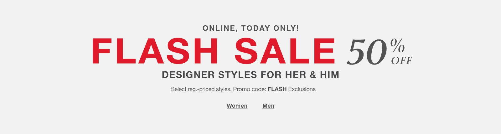 Online, Today Only! Flash Sale 50 percent off, Designer Styles for Her and Him, Select reg.-priced styles, Promo code: FLASH Exclusions, Women, Men