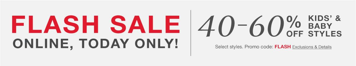 Flash Sale, Online, Today Only, 40-60 percent Off Kid's and Baby Styles, Select styles, Promo code, Flash Exclusions and Details,
