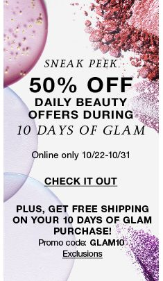 Sneak Peek, 50 percent off, Daily Beauty, Offers During, 10 days of Glam, Online Only 10/22-10/31, Check it out, Plus, Get Free Shipping on Your 10 days of Glam Purchase, Promo Code: GLAM10 Exclusions