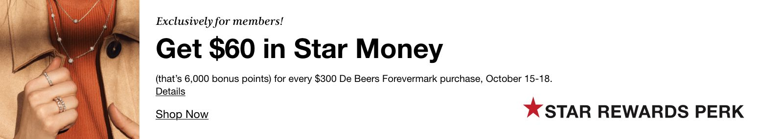 Exclusively for members! Get $60 in Star Money (that's 6,000 bonus points) for every $300 De Beers Forevermark purchase, October 15-18