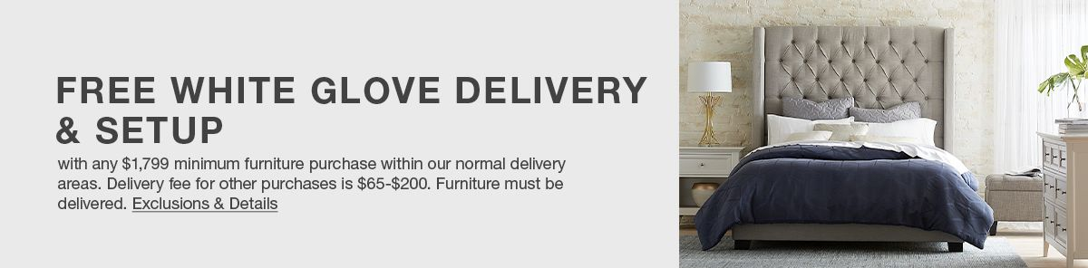 Free White Glove Delivery and Setup, with any $1,799 minimum furniture purchase within our normal delivery areas, Delivery fee for other purchases is $65-$200, Furniture must be delivery, Exclusions and Details