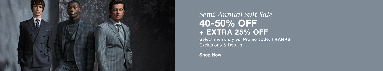 Semi-Annual Suit Sale, 40-50 percent off + Extra25 percent off, Select men's styles, Promo  code: THANKS, Exclusions and Details, Shop Now