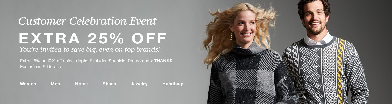 Customer Celebration Event, Extra 25 percent Off, You're invited to save big even on top brands!, Exclusions and Details, Women, Men, Home, Shoes, Jewelry, Handbags