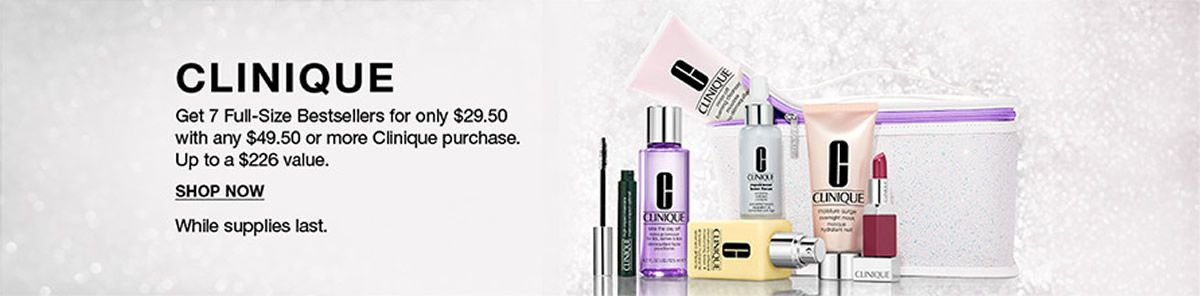 Clinique Get 7 Full-Size Bestsellers for only $29.50 with any $49.50 or more Clinique purchase, Up to a $226  value, Shop Now, While supplies last