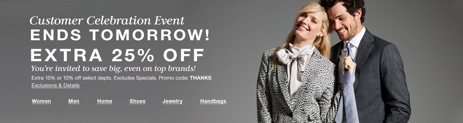 Customer Celebration Event, Ends Tomorrow! Extra 25 percent Off, Extra 15 percent or 10 percent off select depts, Excludes Special, Promo code: THANKS, Exclusions and Details, Women, Men, Home, Shoes, Jewelry, Handbags