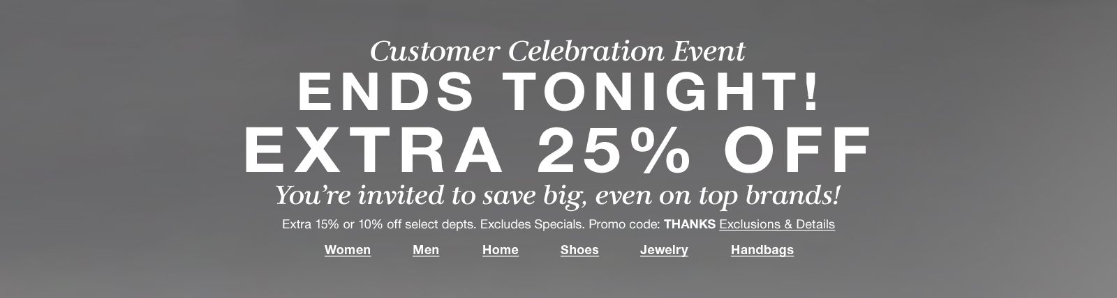 Customer Celebration Event, Ends Tonight! Extra 25 percent off, Promo code: THANKS, Exclusions and Details, Women, Men, Home, Shoes, Jewelry, Handbags