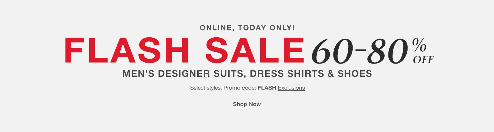 Online, Today only! Flash sale 60-80 percent off, Men's Designer Suits, Dress Shirts and Shoes, Select style, Promo code: FLASH Exclusions, Shop Now
