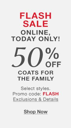 Flash Sale Online, Today Only! 50 Percent Off, Coats For The family, promo Code: FLASH Exclusions and Details, Shop Now