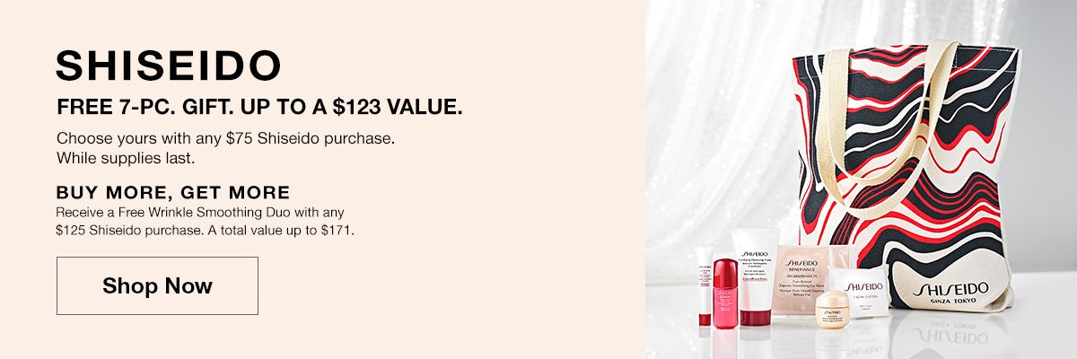 Shisedio, Free 7-Pc, Gift, Up to a $123 Value, Shop Now, Buy More, Get More A total value up to $171, Shop Now